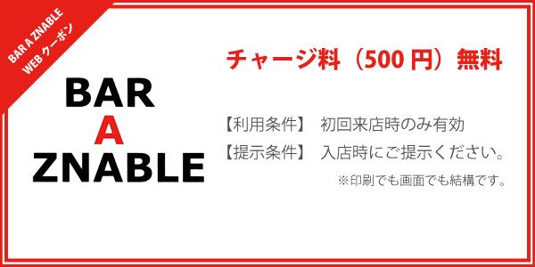 BAR A ZNABLE WEBクーポン 「チャージ料(500円)無料 」 【利用条件】初回来店時のみ有効 【提示条件】入店時にご提示ください。